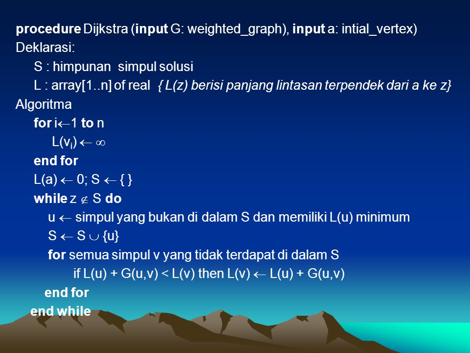 procedure Dijkstra (input G: weighted_graph), input a: intial_vertex) Deklarasi: S : himpunan simpul solusi L : array[1..n] of real { L(z) berisi panjang lintasan terpendek dari a ke z} Algoritma for i1 to n L(vi)   end for L(a)  0; S  { } while z  S do u  simpul yang bukan di dalam S dan memiliki L(u) minimum S  S  {u} for semua simpul v yang tidak terdapat di dalam S if L(u) + G(u,v) < L(v) then L(v)  L(u) + G(u,v) end while